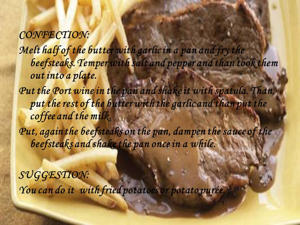 CONFECTION: Melt half of the butter with garlic in a pan and fry the beefsteaks.