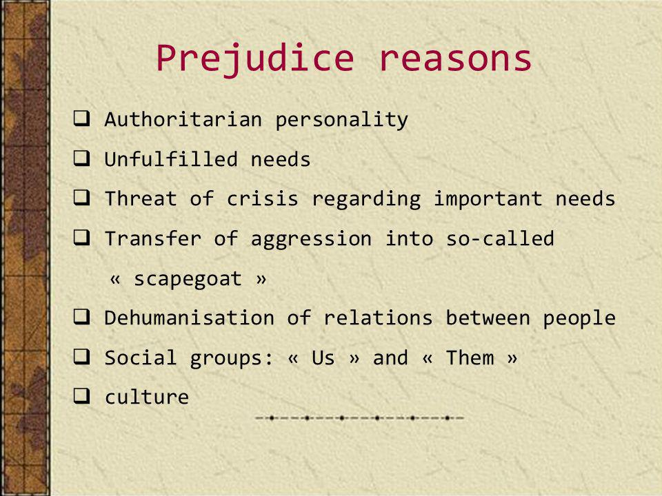 Prejudice reasons Authoritarian personality Unfulfilled needs Threat of crisis regarding important needs Transfer of aggression into so-called « scapegoat » Dehumanisation of relations between people Social groups: « Us » and « Them » culture