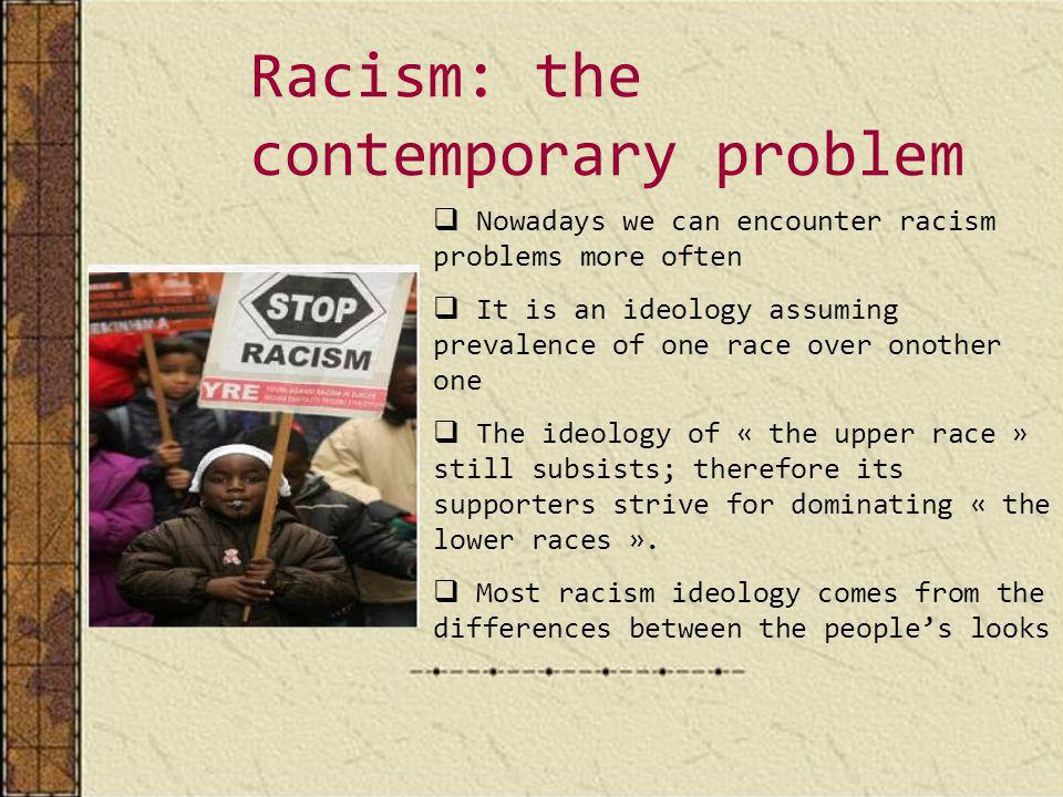 Racism: the contemporary problem Nowadays we can encounter racism problems more often It is an ideology assuming prevalence of one race over onother one The ideology of « the upper race » still subsists; therefore its supporters strive for dominating « the lower races ».