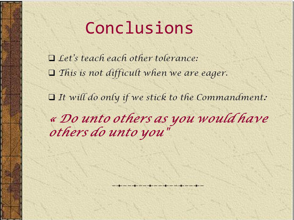 Conclusions Lets teach each other tolerance: This is not difficult when we are eager.