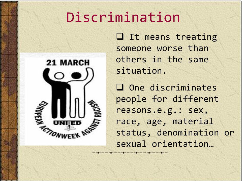 Discrimination It means treating someone worse than others in the same situation.