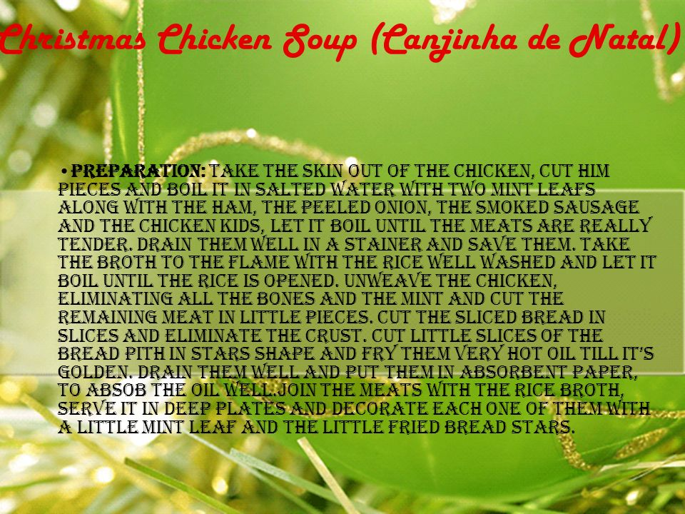 Christmas Chicken Soup (Canjinha de Natal) Preparation: Take the skin out of the chicken, cut him pieces and boil it in salted water with two mint leafs along with the ham, the peeled onion, the smoked sausage and the chicken kids, Let it boil until the meats are really tender.