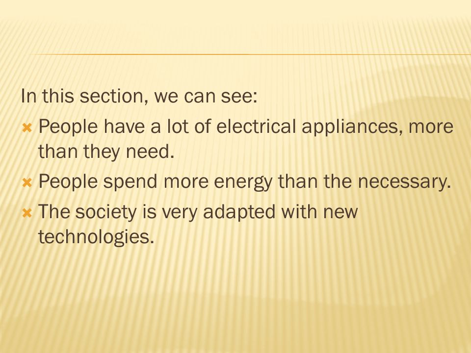 In this section, we can see: People have a lot of electrical appliances, more than they need.