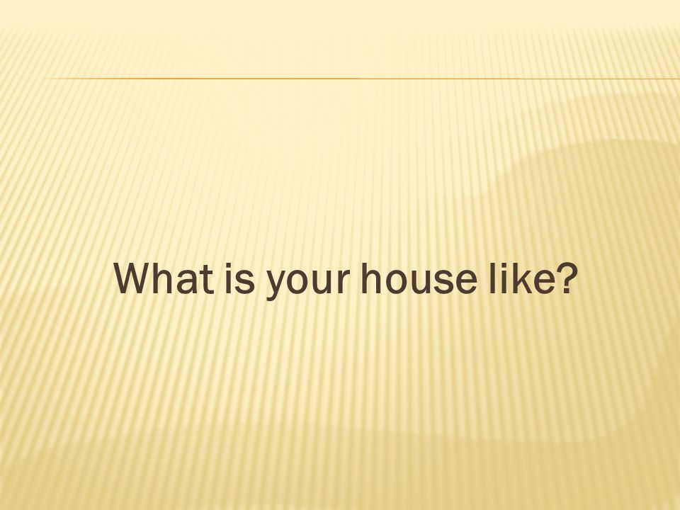 What is your house like?