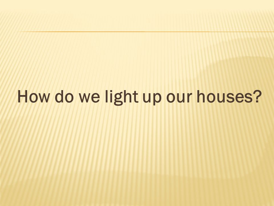 How do we light up our houses