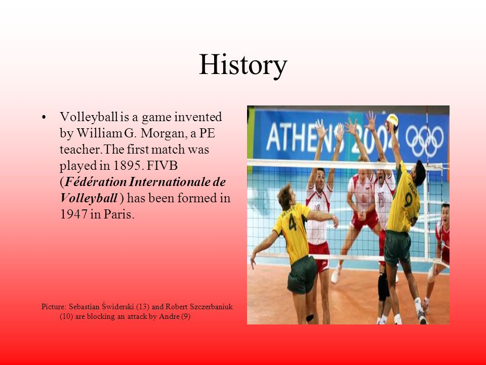 History Volleyball is a game invented by William G. Morgan, a PE teacher.The first match was played in 1895. FIVB (Fédération Internationale de Volley