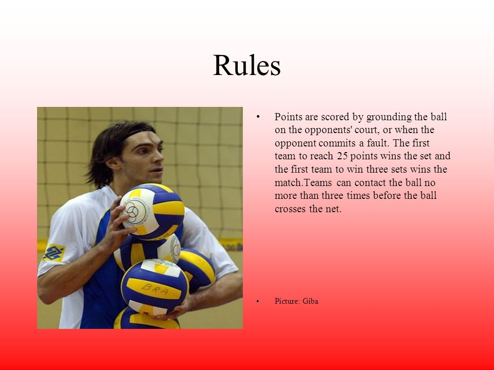 Rules Points are scored by grounding the ball on the opponents' court, or when the opponent commits a fault. The first team to reach 25 points wins th