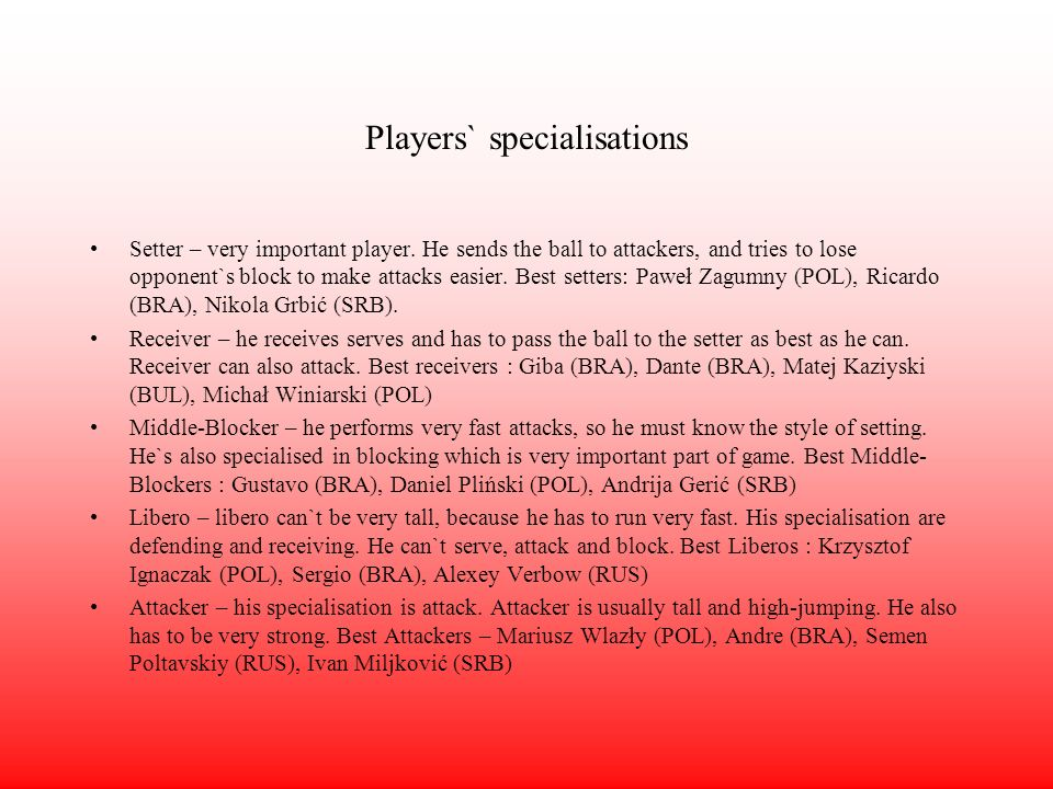 Players` specialisations Setter – very important player. He sends the ball to attackers, and tries to lose opponent`s block to make attacks easier. Be