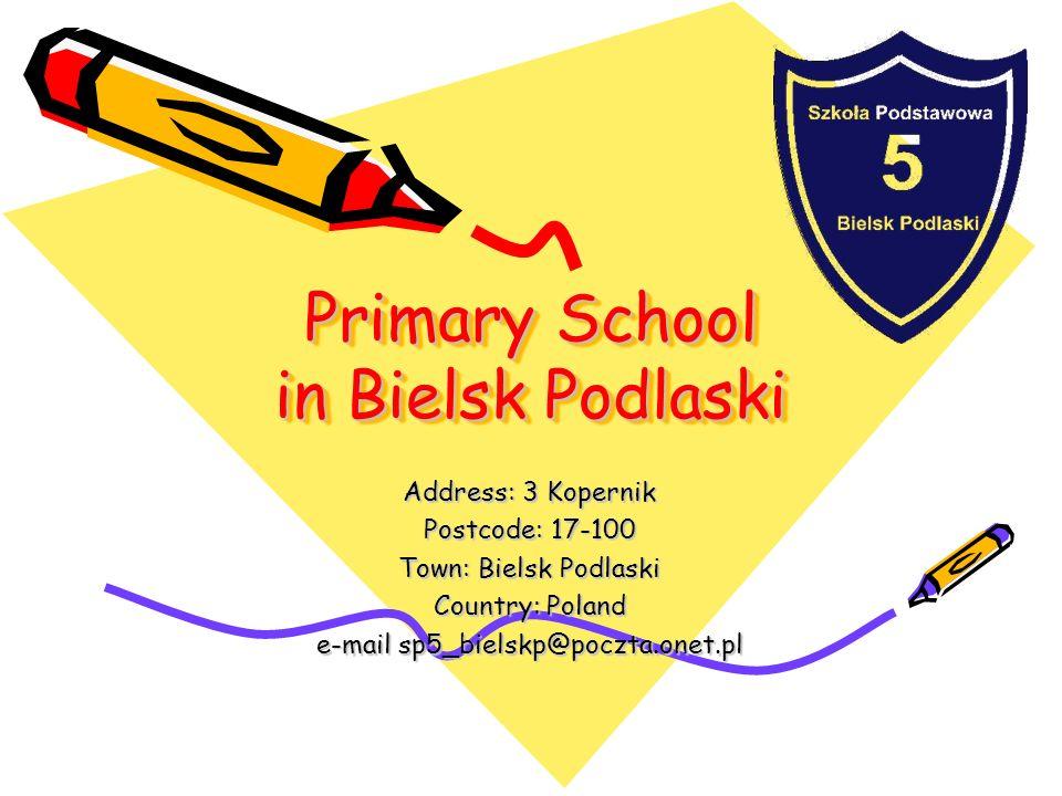 Primary School in Bielsk Podlaski Primary School in Bielsk Podlaski Address: 3 Kopernik Postcode: 17-100 Town: Bielsk Podlaski Country: Poland e-mail sp5_bielskp@poczta.onet.pl