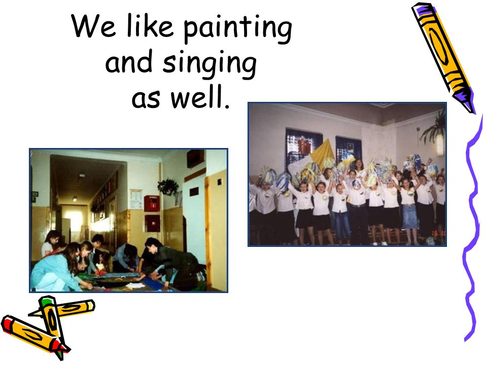 We like painting and singing as well.