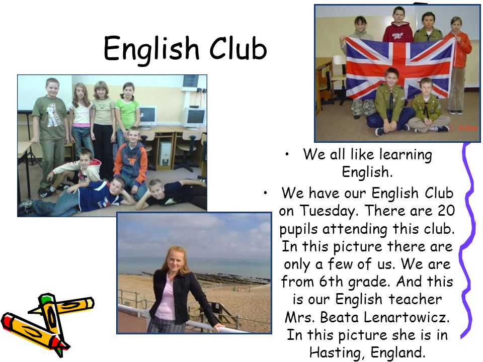 English Club We all like learning English. We have our English Club on Tuesday. There are 20 pupils attending this club. In this picture there are onl