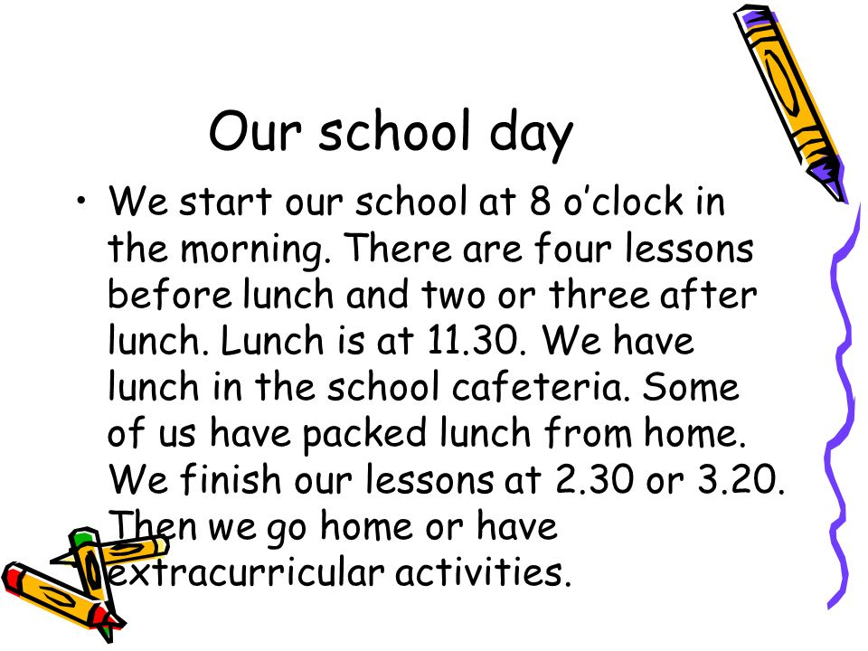 Our school day We start our school at 8 oclock in the morning. There are four lessons before lunch and two or three after lunch. Lunch is at 11.30. We