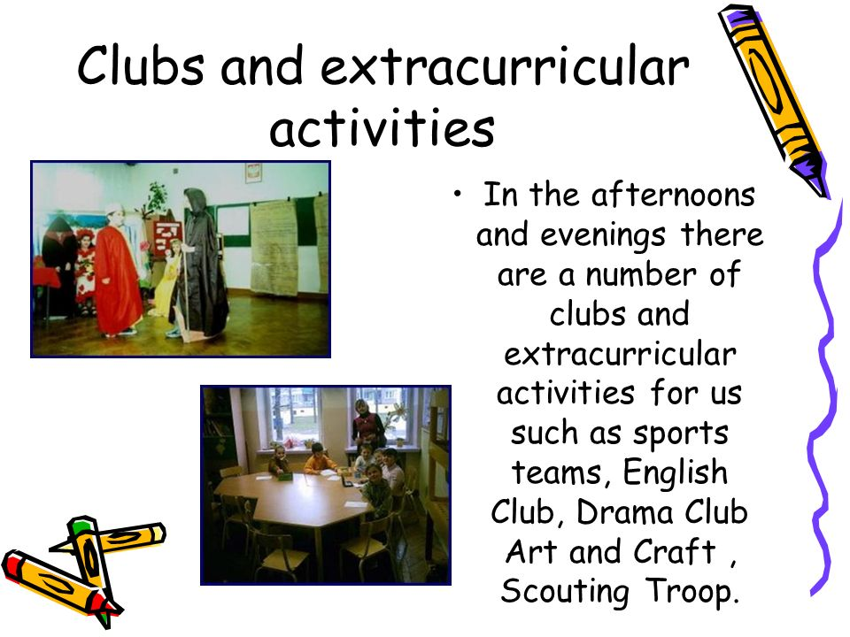 Clubs and extracurricular activities In the afternoons and evenings there are a number of clubs and extracurricular activities for us such as sports t