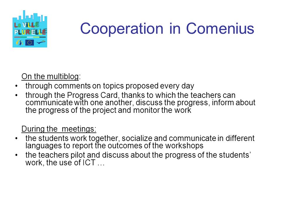 Cooperation in Comenius On the multiblog: through comments on topics proposed every day through the Progress Card, thanks to which the teachers can communicate with one another, discuss the progress, inform about the progress of the project and monitor the work During the meetings: the students work together, socialize and communicate in different languages to report the outcomes of the workshops the teachers pilot and discuss about the progress of the students work, the use of ICT …