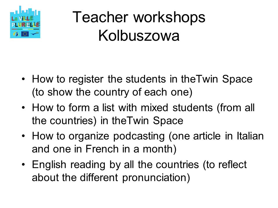 Teacher workshops Kolbuszowa How to register the students in theTwin Space (to show the country of each one) How to form a list with mixed students (from all the countries) in theTwin Space How to organize podcasting (one article in Italian and one in French in a month) English reading by all the countries (to reflect about the different pronunciation)