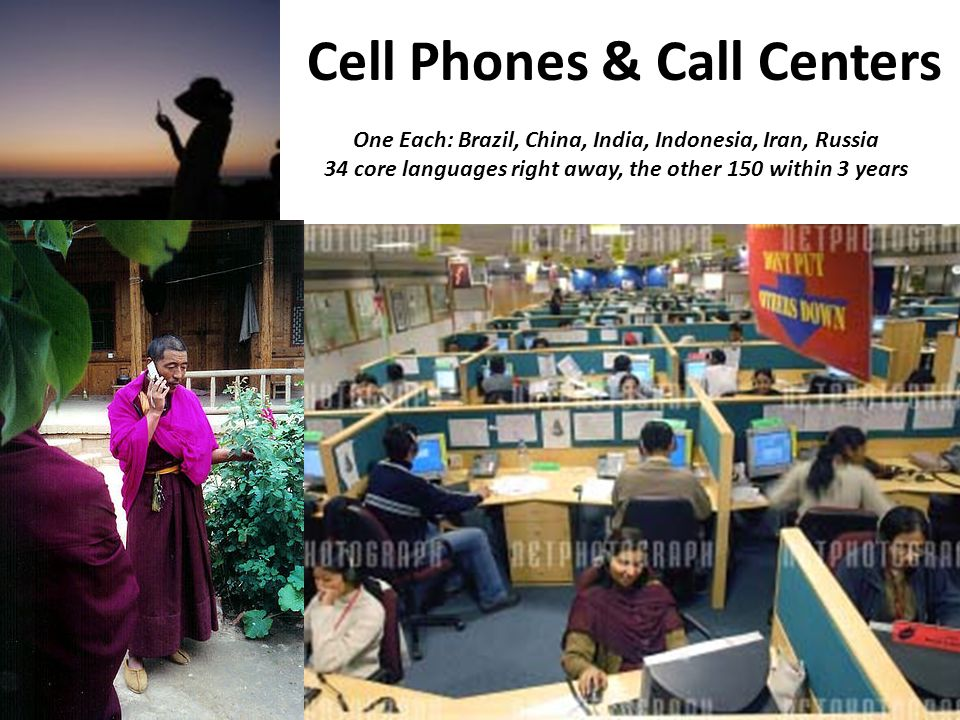 Cell Phones & Call Centers One Each: Brazil, China, India, Indonesia, Iran, Russia 34 core languages right away, the other 150 within 3 years