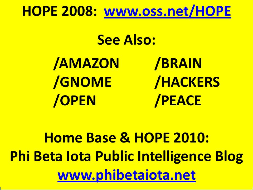 HOPE 2008: www.oss.net/HOPEwww.oss.net/HOPE See Also: /AMAZON/BRAIN /GNOME/HACKERS /OPEN/PEACE Home Base & HOPE 2010: Phi Beta Iota Public Intelligence Blog www.phibetaiota.net