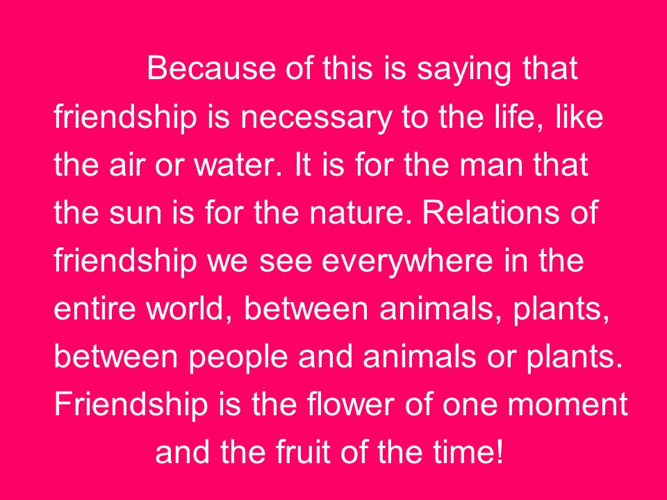 Because of this is saying that friendship is necessary to the life, like the air or water.