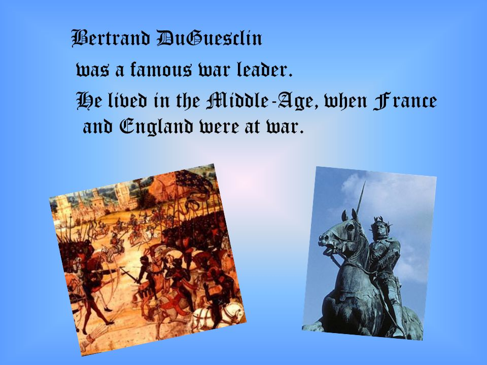 Bertrand DuGuesclin was a famous war leader. He lived in the Middle-Age, when France and England were at war.