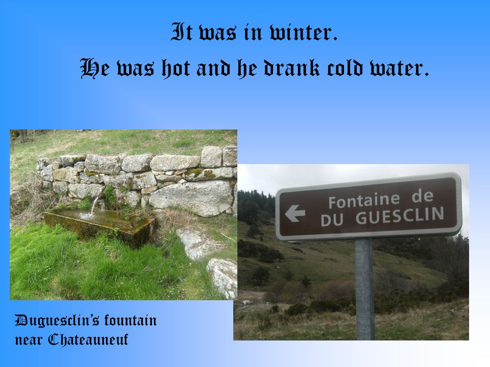 It was in winter. He was hot and he drank cold water. Duguesclins fountain near Chateauneuf