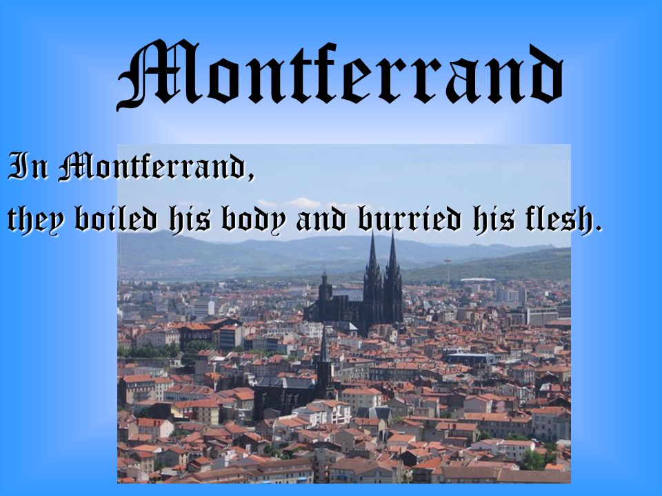 Montferrand In Montferrand, they boiled his body and burried his flesh.