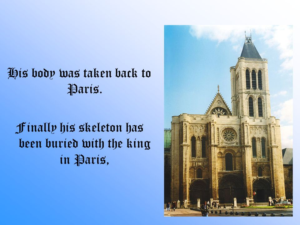 His body was taken back to Paris. Finally his skeleton has been buried with the king in Paris,