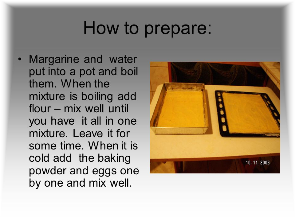 How to prepare: Margarine and water put into a pot and boil them.