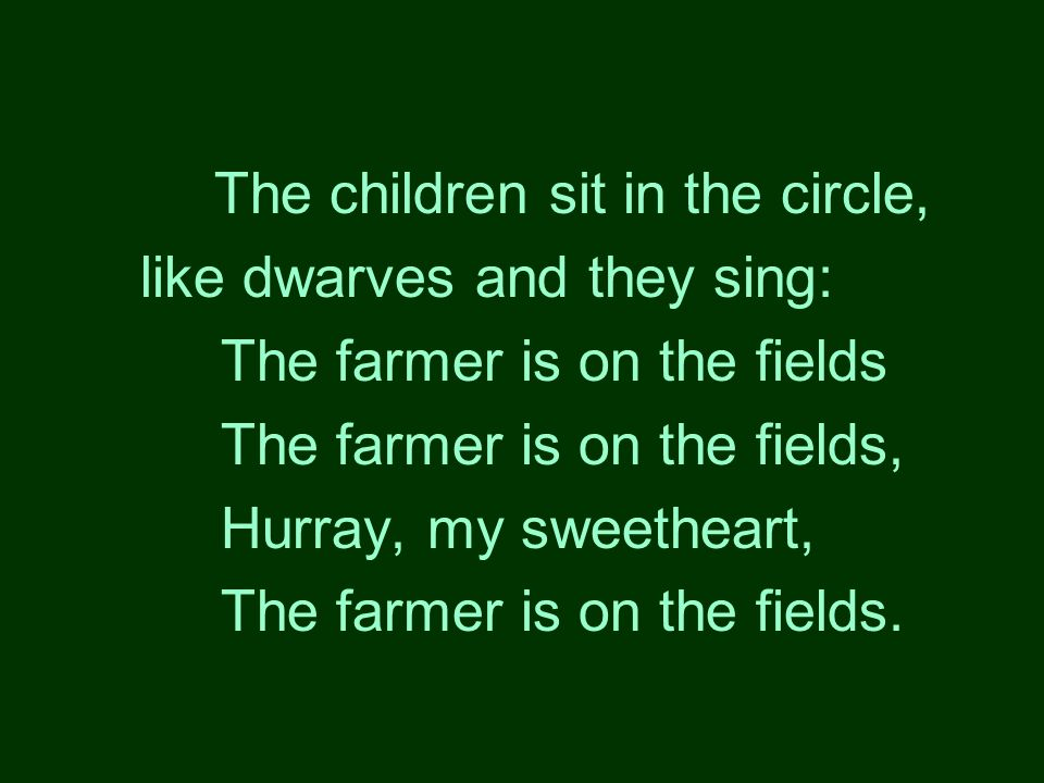The children sit in the circle, like dwarves and they sing: The farmer is on the fields The farmer is on the fields, Hurray, my sweetheart, The farmer is on the fields.
