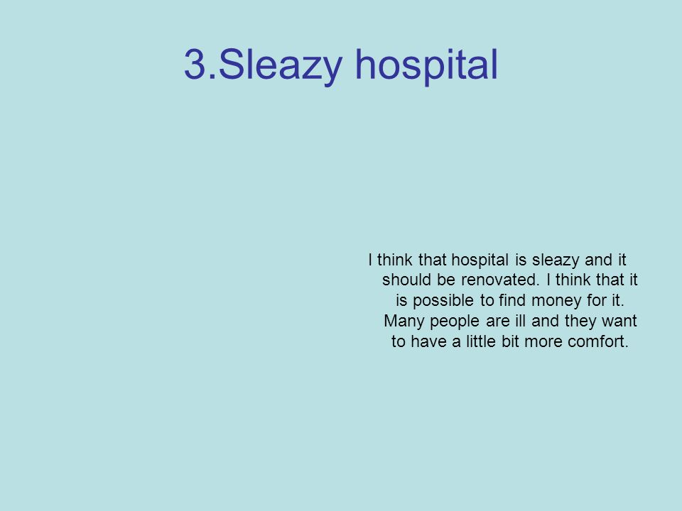 3.Sleazy hospital I think that hospital is sleazy and it should be renovated.