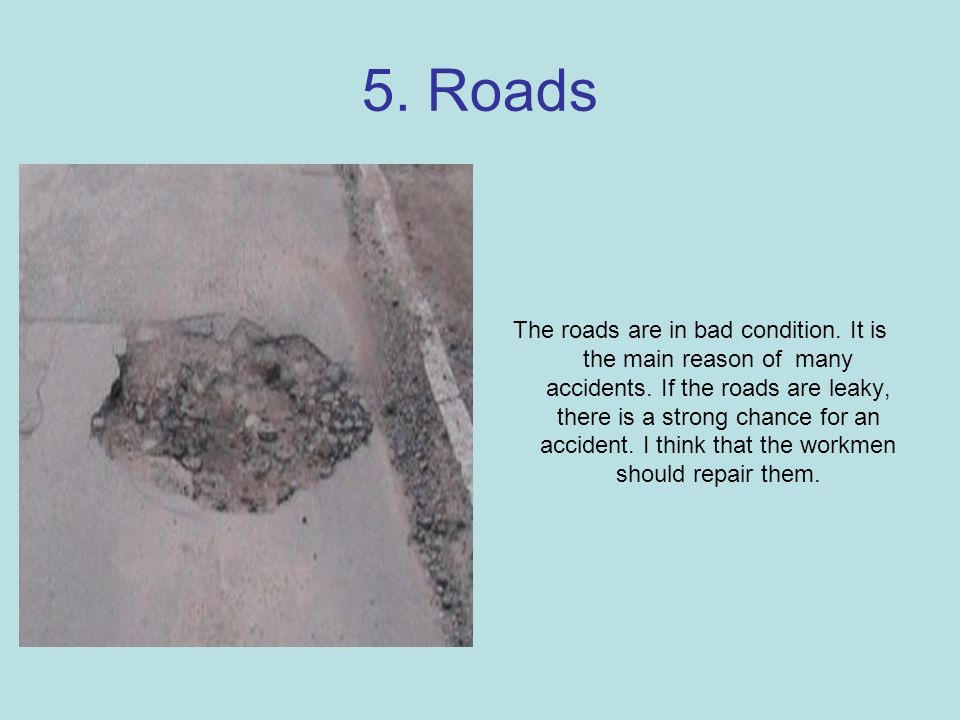 5. Roads The roads are in bad condition. It is the main reason of many accidents.