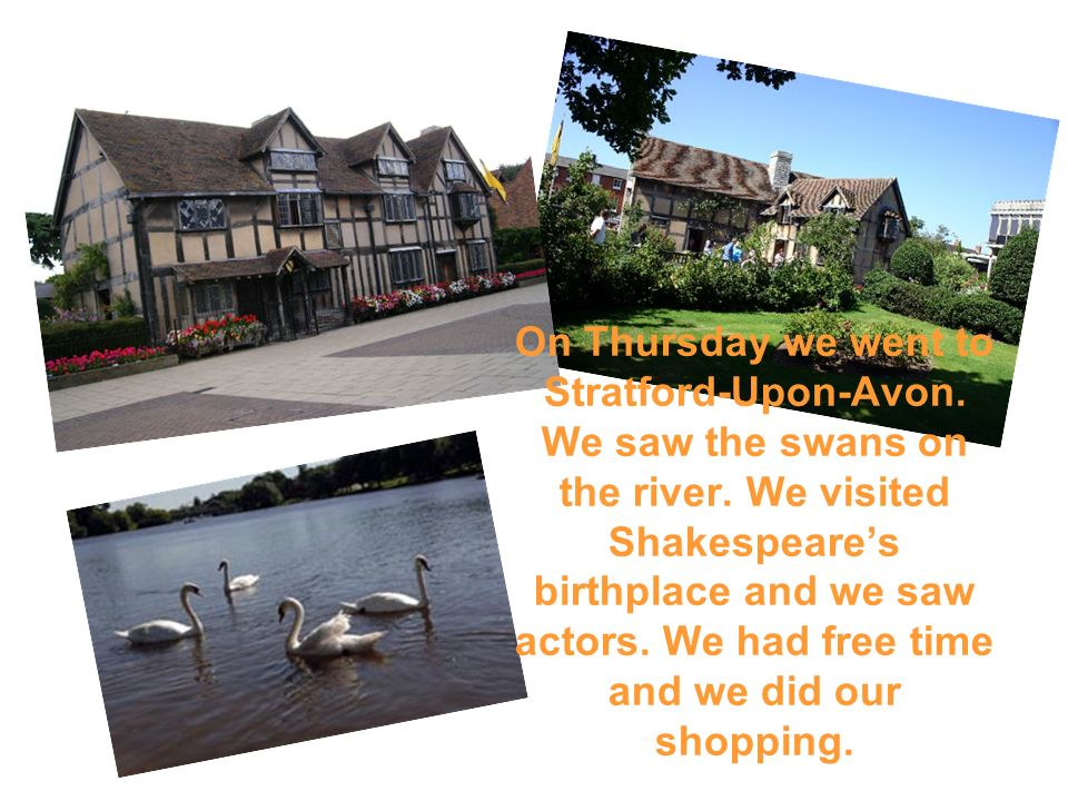 On Thursday we went to Stratford-Upon-Avon. We saw the swans on the river. We visited Shakespeares birthplace and we saw actors. We had free time and