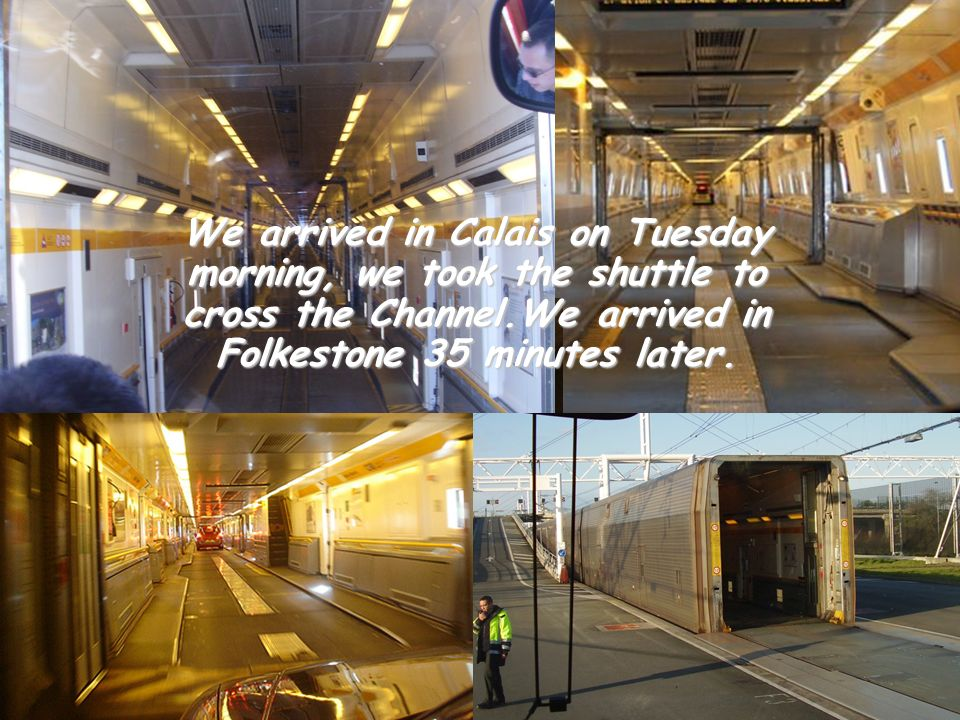 We arrived in Calais on Tuesday morning, we took the shuttle to cross the Channel.We arrived in Folkestone 35 minutes later.