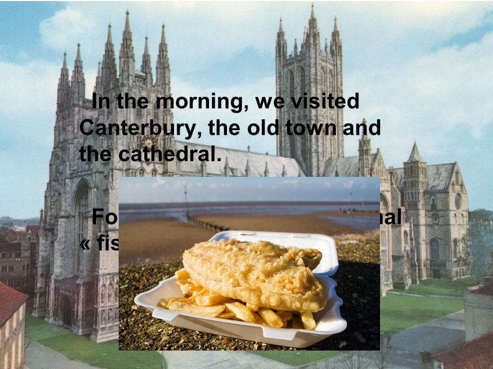 In the morning, we visited Canterbury, the old town and the cathedral. For lunch, we had traditionnal « fish and chips ».