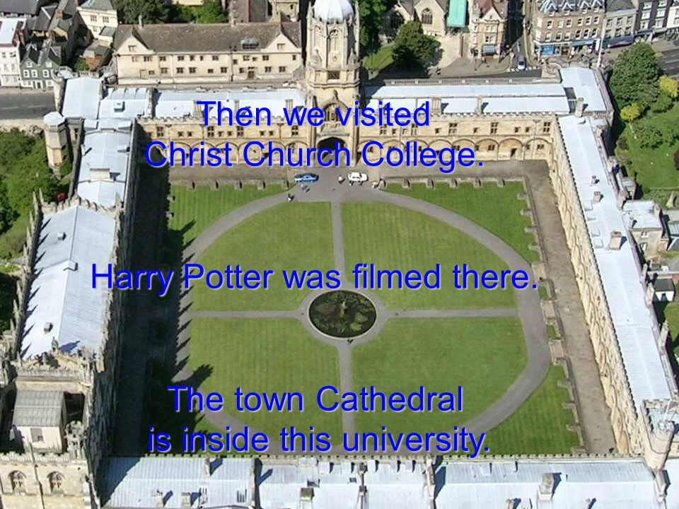 Then we visited Christ Church College. Harry Potter was filmed there. The town Cathedral is inside this university.