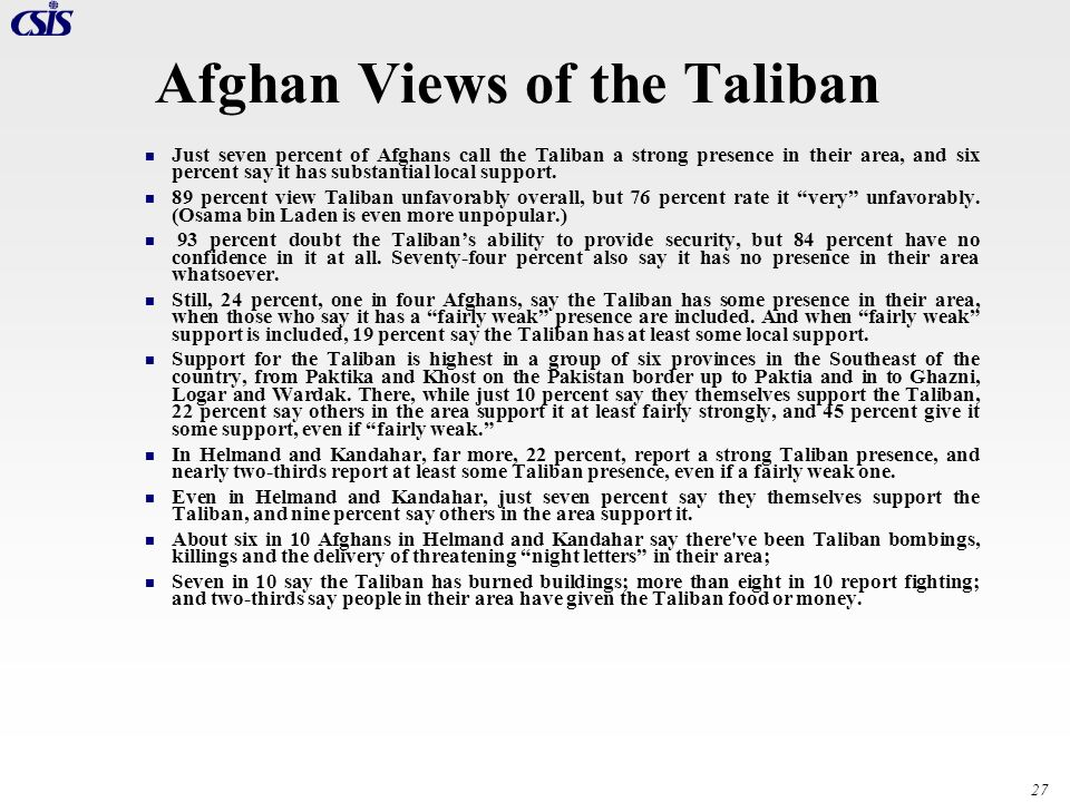 27 Afghan Views of the Taliban Just seven percent of Afghans call the Taliban a strong presence in their area, and six percent say it has substantial