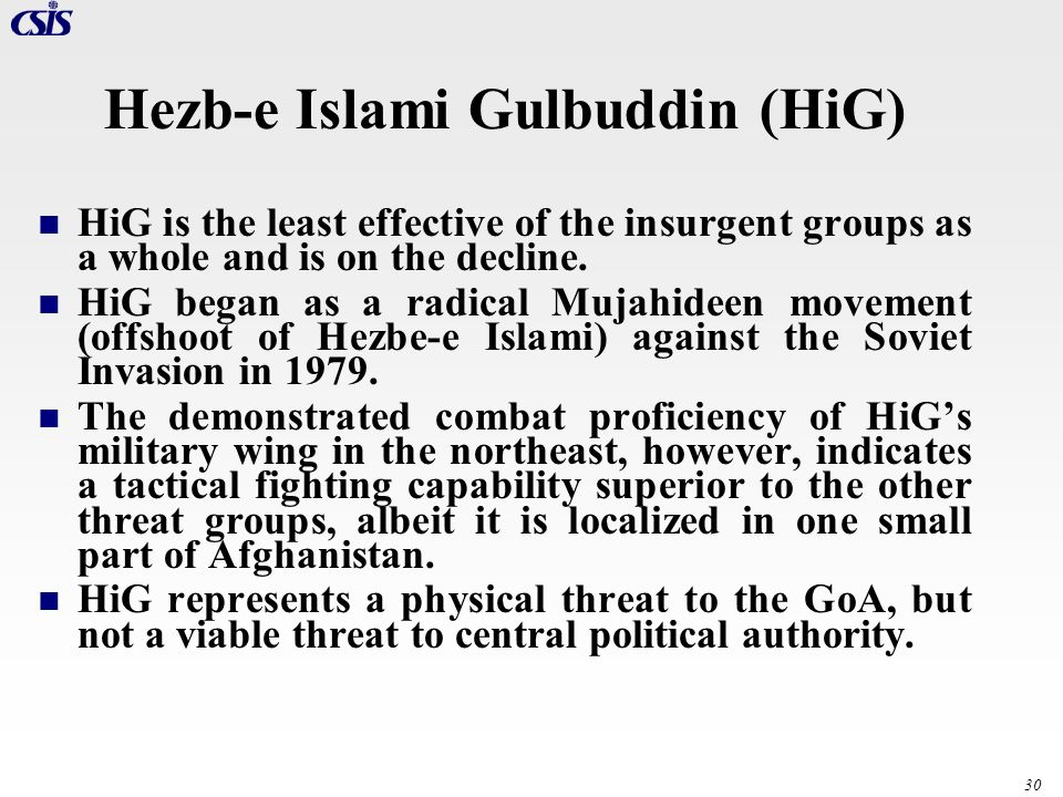30 Hezb-e Islami Gulbuddin (HiG) HiG is the least effective of the insurgent groups as a whole and is on the decline. HiG began as a radical Mujahidee