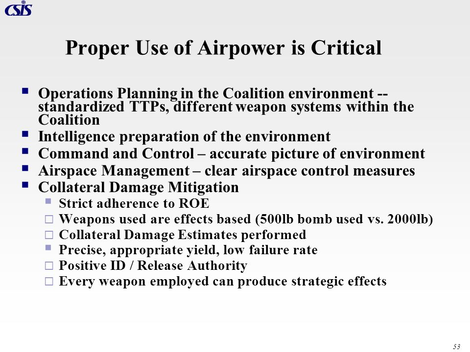 53 Proper Use of Airpower is Critical Operations Planning in the Coalition environment -- standardized TTPs, different weapon systems within the Coali