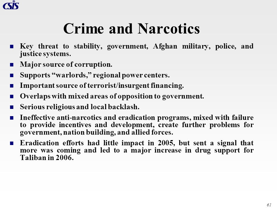 61 Crime and Narcotics Key threat to stability, government, Afghan military, police, and justice systems. Major source of corruption. Supports warlord