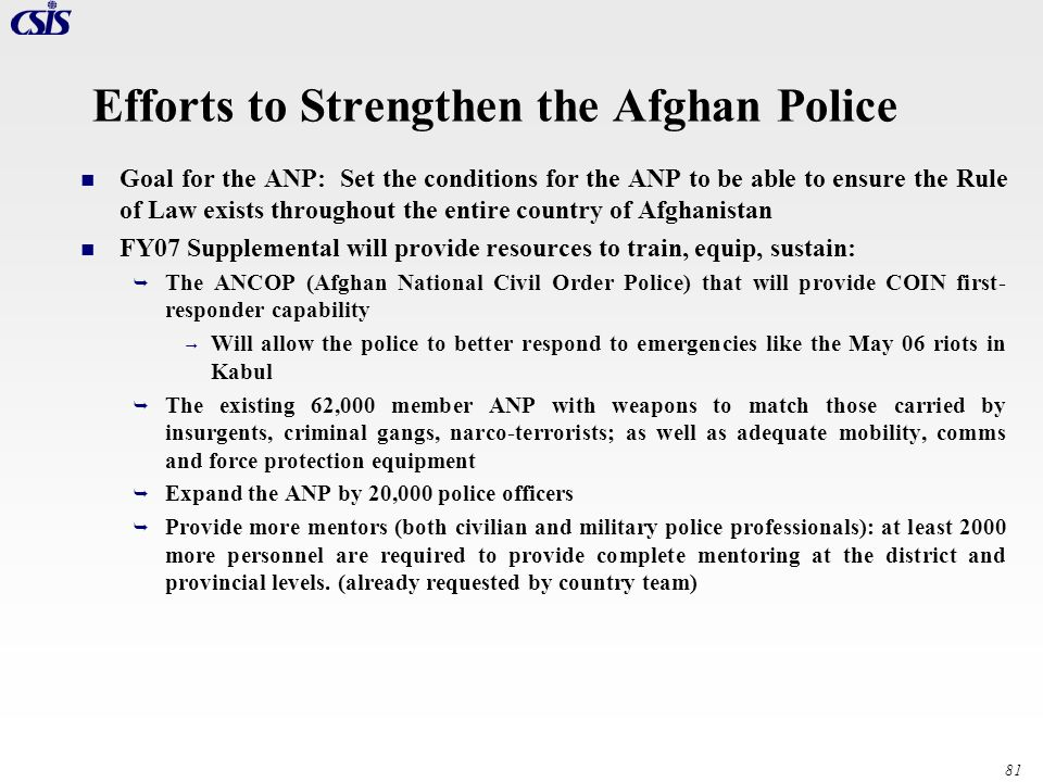 81 Efforts to Strengthen the Afghan Police Goal for the ANP: Set the conditions for the ANP to be able to ensure the Rule of Law exists throughout the