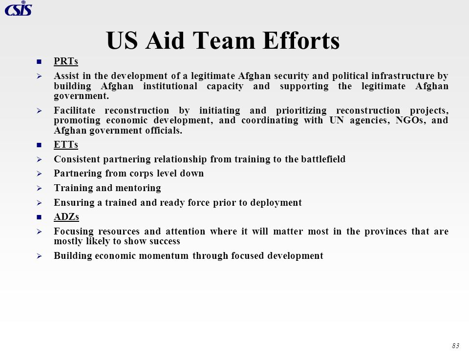 83 US Aid Team Efforts PRTs Assist in the development of a legitimate Afghan security and political infrastructure by building Afghan institutional ca
