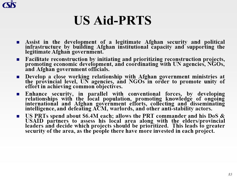 85 US Aid-PRTS Assist in the development of a legitimate Afghan security and political infrastructure by building Afghan institutional capacity and su