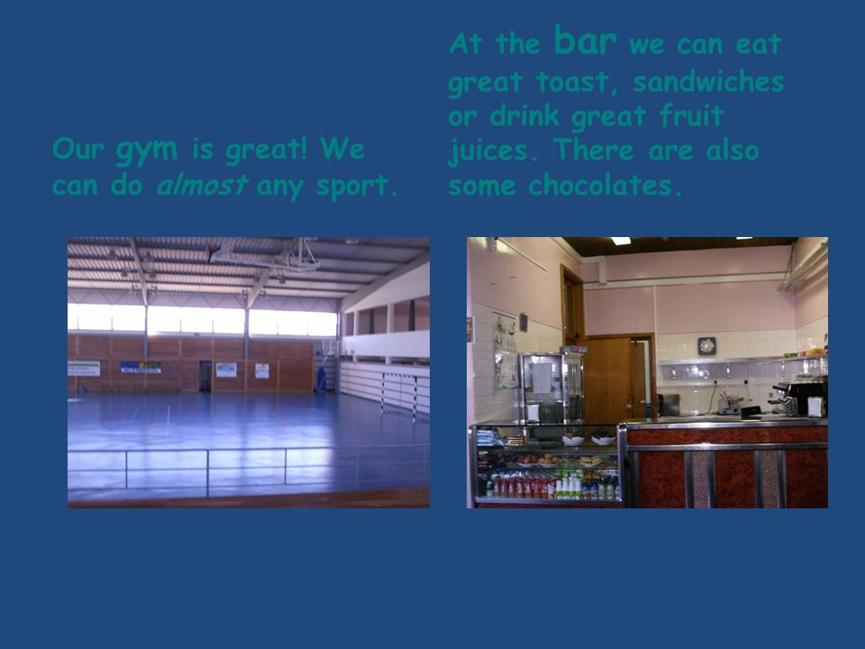 Our gym is great. We can do almost any sport.
