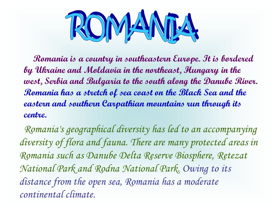 Romania is a country in southeastern Europe. It is bordered by Ukraine and Moldavia in the northeast, Hungary in the west, Serbia and Bulgaria to the