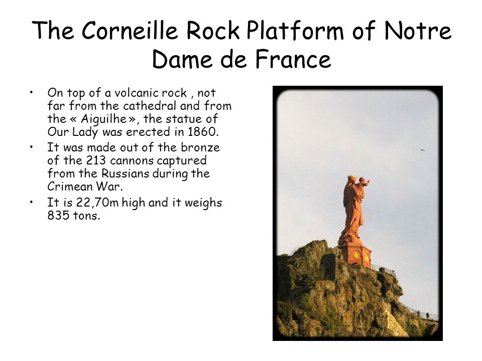The Corneille Rock Platform of Notre Dame de France On top of a volcanic rock, not far from the cathedral and from the « Aiguilhe », the statue of Our Lady was erected in 1860.