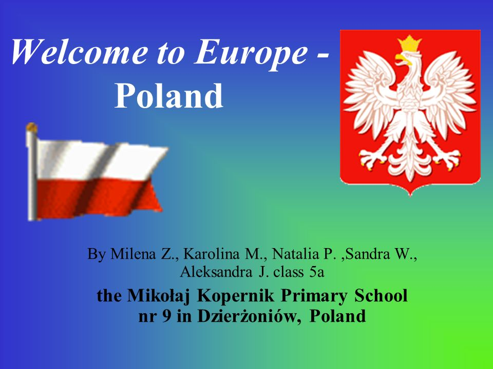 Welcome to Europe - Poland By Milena Z., Karolina M., Natalia P.,Sandra W., Aleksandra J.