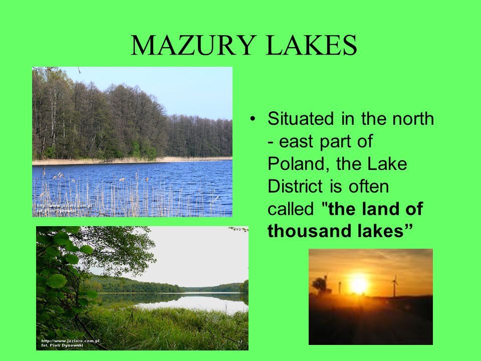 MAZURY LAKES Situated in the north - east part of Poland, the Lake District is often called the land of thousand lakes