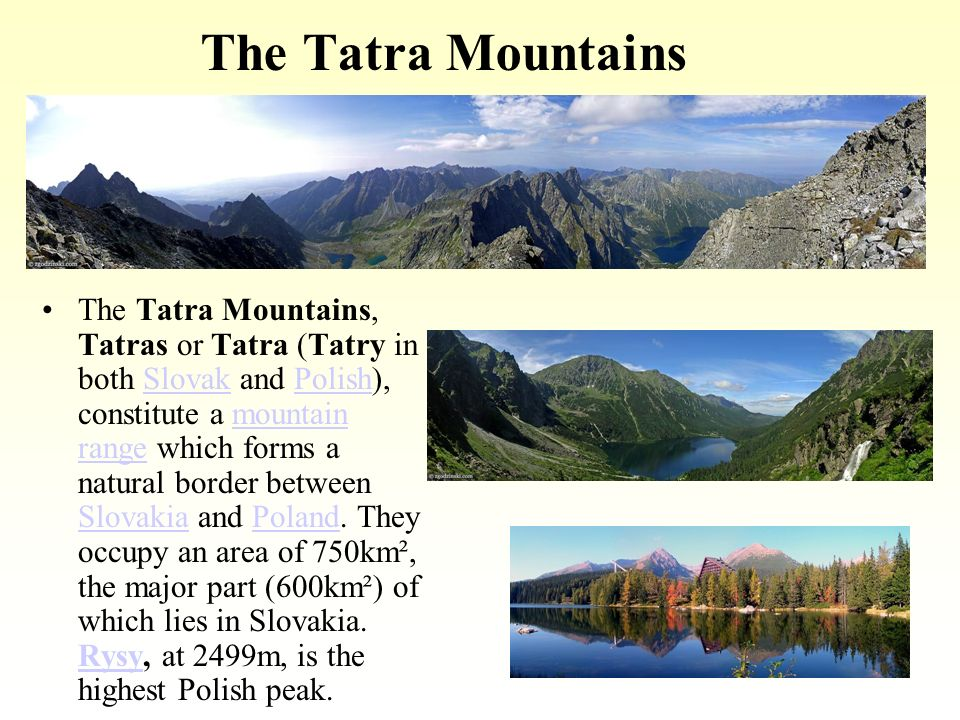 The Tatra Mountains The Tatra Mountains, Tatras or Tatra (Tatry in both Slovak and Polish), constitute a mountain range which forms a natural border between Slovakia and Poland.