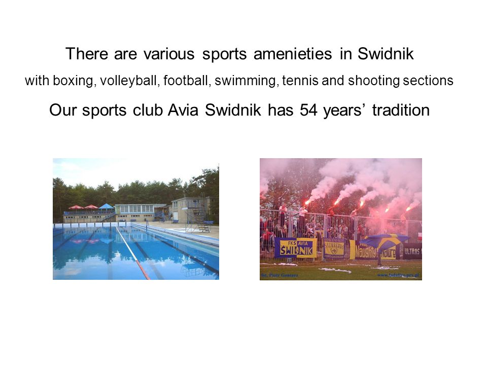 There are various sports amenieties in Swidnik with boxing, volleyball, football, swimming, tennis and shooting sections Our sports club Avia Swidnik has 54 years tradition