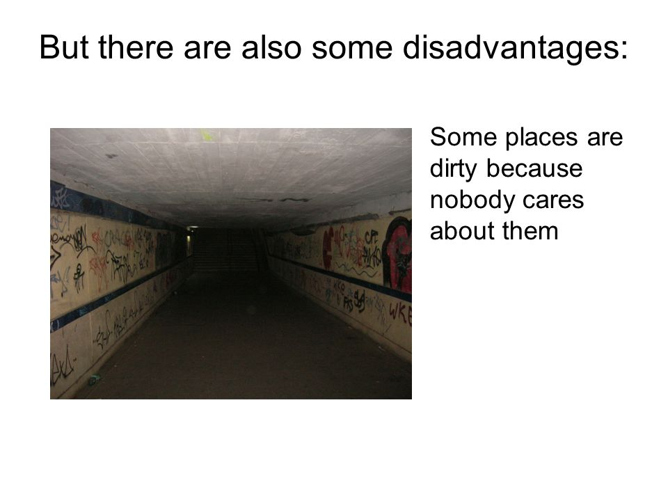 But there are also some disadvantages: Some places are dirty because nobody cares about them