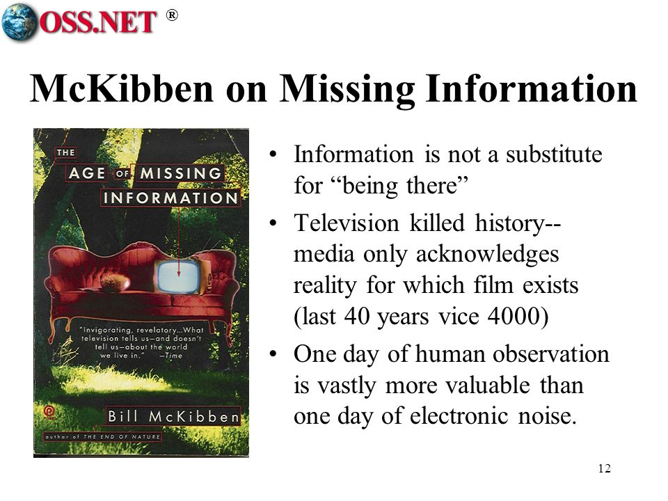 ® 12 McKibben on Missing Information Information is not a substitute for being there Television killed history-- media only acknowledges reality for which film exists (last 40 years vice 4000) One day of human observation is vastly more valuable than one day of electronic noise.